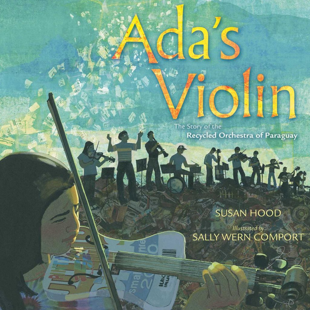 Ada's Violin The Story of the Recycled Orchestra of Paraguay by Susan Hood and illustrated by Sally Wern Comport