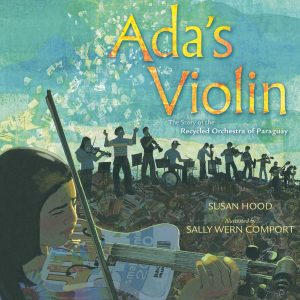 Ada's Violin: The Story of the Recycled Orchestra of Paraguay by Susan Hood and illustrated by Sally Comport