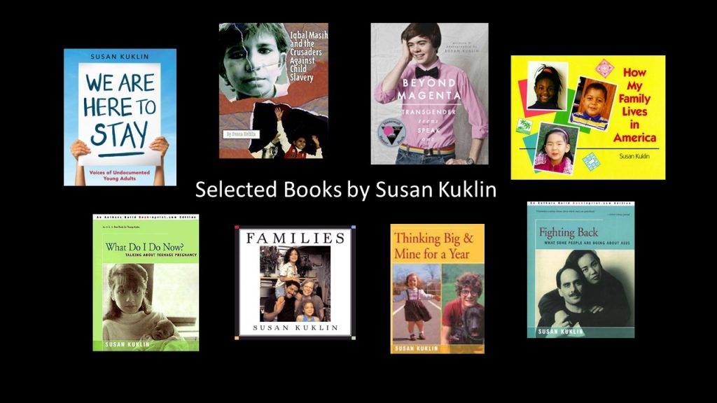 Covers for Susan Kuklin Author Study are We Are Here to Stay, Iqbal Masih and the Crusaders Against Child Slavery, Beyond Magenta, What Do I Do Now?, Families, and Thinking Big and Mine for a Year.