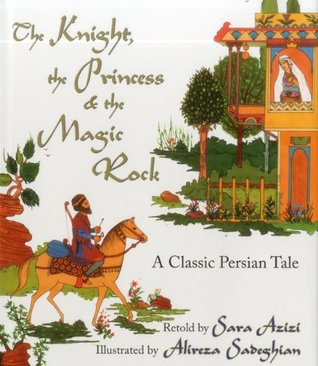 The Knight, the Princess and the Magic Rock: A Classic Persian Tale retold by Sara Azizi